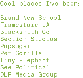 Cool places I've been: Brand New School Blacksmith Co Section Studios Popsugar Pet Gorilla Tiny Elephant See Political DLP Media Group Framestore LA